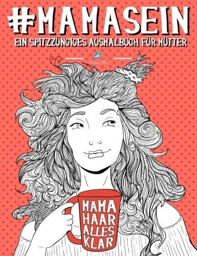 Mama Sein: Ein spitzzüngiges Ausmalbuch für Mütter: Ein einzigartiges & witziges Antistress Geschenk für werdende Mütter, frischgebackene Mamas, ... Achtsamkeit, Meditation und Kunsttherapie)