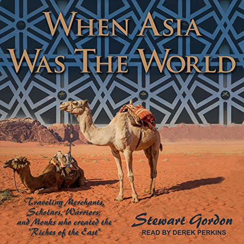 When Asia Was the World: Traveling Merchants, Scholars, Warriors, and Monks Who Created the �riches of the East�