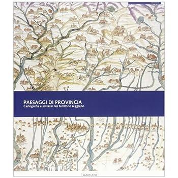 Paesaggi Di Provincia. Cartografia E Sintassi Del Territorio Reggiano. Ediz. Illustrata