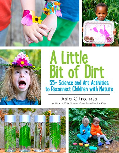 A Little Bit of Dirt: 55+ Science and Art Activities to Reconnect Children with Nature par Asia Citro MEd