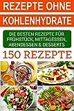 Rezepte ohne Kohlenhydrate: Die besten 150 Rezepte für Frühstück, Mittagessen, Abendessen & Desserts
