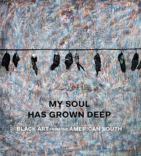 My Soul Has Grown Deep - Black Art from the American South: Black Art from the Rural South -