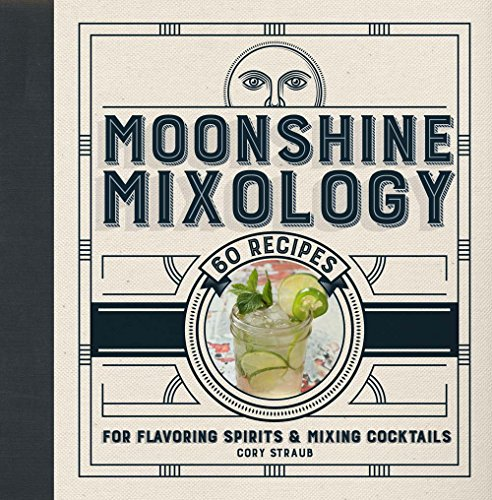 Moonshine Mixology: 60 Recipes for Flavoring Spirits and Mixing Cocktails