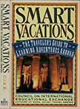 Smart vacations. The traveler's guide to learning adventures abroad.
