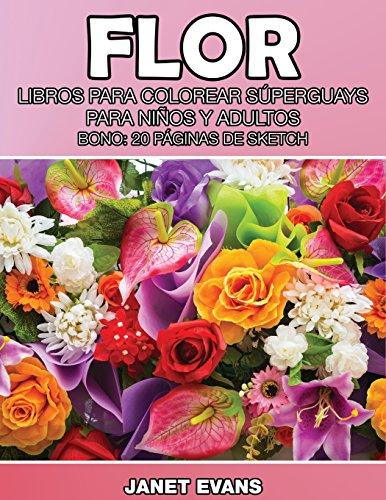 Flor: Libros Para Colorear Superguays Para Ninos y Adultos (Bono: 20 Paginas de Sketch)