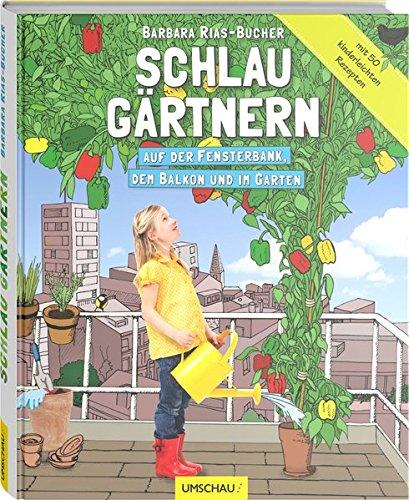 Schlau gärtnern - Auf der Fensterbank, dem Balkon und im Garten - Gärtnern Fensterbank