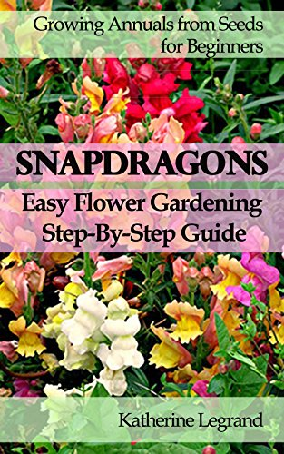 Snapdragons: Easy Flower Gardening - Step-By-Step Guide: Growing Annuals and Perennials from Seeds for Beginners, Garden Ideas, Advice, Tips (English Edition)