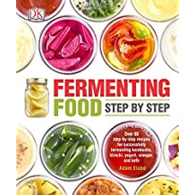 Fermenting Food Step by Step: Over 80 step-by-step recipes for successfully fermenting kombucha, kimchi, yogur