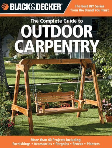 Black & Decker The Complete Guide to Outdoor Carpentry: More than 40 Projects Including: Furnishings - Accessories - Pergolas - Fences - Planters (Black & Decker Complete Guide) by Editors of Creative Publishing (2009) Paperback