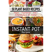 Instant Pot Recipes - Vol #2 - 50 Plant Based Recipes -  Vegan- Vegetarian -  Anti - Inflammatory All Inside! (English Edition)