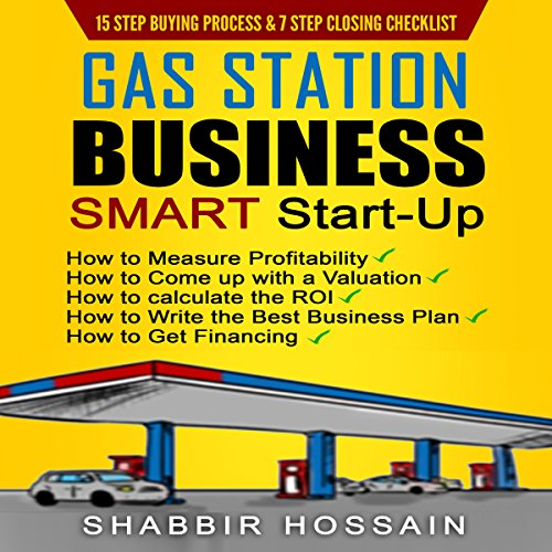 Gas Station Business Smart Start-Up: How to Measure Profitability, How to Come up with a Valuation, How to Calculate the Roi, How to Write the Best Business Plan, How to Get Financing