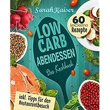 Low Carb Abendessen: Das Kochbuch mit 60 einfachen und leckeren Rezepten (fast) ohne Kohlenhydrate - Schnell und gesund abnehmen ohne zu hungern mit der Low Carb Diät (inkl. Tipps fürs Restaurant)