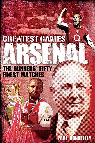 Arsenal Greatest Games: The Gunners' Fifty Finest Matches -