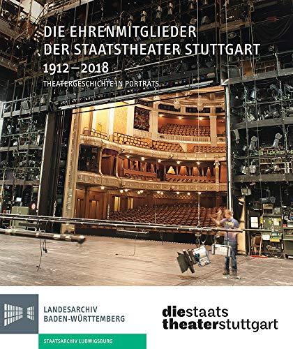 Die Ehrenmitglieder der Staatstheater Stuttgart 1912-2018: Theatergeschichte in Portraits (Sonderveröffentlichungen des Landesarchivs Baden-Württemberg)