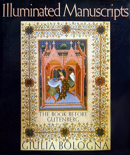 Illuminated Manuscripts: The Book Before Gutenberg by Giulia Bologna (1988-10-02)