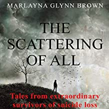 The Scattering of All: Tales from Extraordinary Survivors of Suicide Loss, The Survivor Series, Book 1