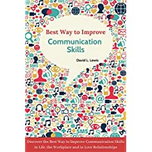 Best Way to Improve Communication Skills: Discover the Best Way to Improve Communication Skills in Life, the Workplace and in Love Relationships (English Edition)