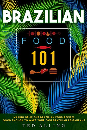 Brazilian Food 101: Making Delicious Brazilian Food Recipes Good Enough to Make Your Own Brazilian Restaurant (English Edition)