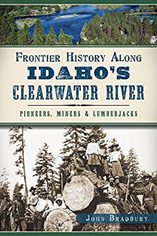 Frontier History Along Idaho's Clearwater River: Pioneers, Miners &