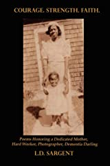 Courage. Strength. Faith. Poems Honoring the Life of a Dedicated Mother, Hard Worker, Photographer, Dementia Darling Paperback