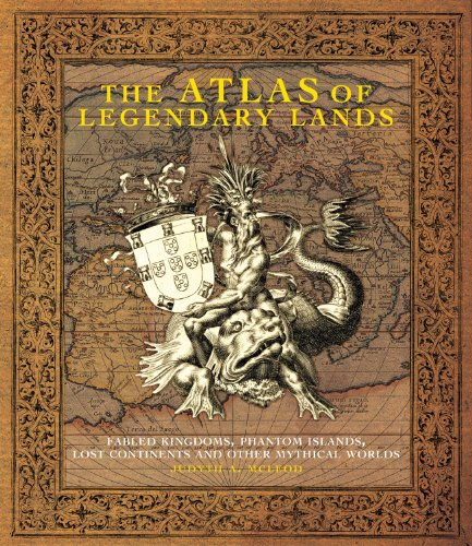 The Atlas Of Legendary Lands Fabled Kingdoms Phantom Islands Lost Continents And Other Mythical Worlds