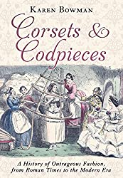 Corsets and Codpieces: A History of Outrageous Fashion, from Roman Times to the Modern Era