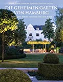 Die geheimen Gärten von Hamburg: Verborgene Pracht zwischen Elbe und Alster - Ulrich Timm