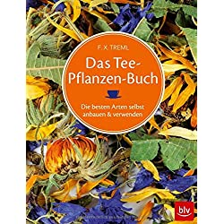 Das Teepflanzenbuch: Die besten Arten selbst anbauen & verwenden