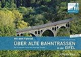 Mit dem Fahrrad über alte Bahntrassen in der Eifel: Die 12 schönsten Touren über stillgelegte Strecken - Uwe Ziebold
