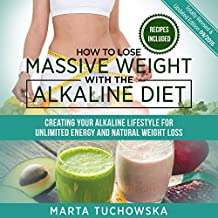 How to Lose Massive Weight with the Alkaline Diet: Creating Your Alkaline Lifestyle for Unlimited Energy and Natural Weight Loss