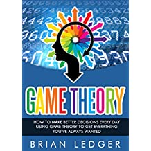 Game Theory: How to Make Better Decisions Every Day Using Game Theory to Get Everything You Always Wanted (High Achievers Book 12) (English Edition)