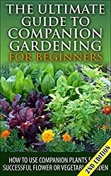 The Ultimate Guide to Companion Gardening for Beginners 2nd Edition: How to Use Companion Plants for a Successful Flower or Vegetable Garden (Gardening, ... Container Gardening) (English Edition)