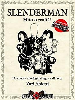 Slenderman - Mito o realtà?: Una nuova mitologia sfuggita alla rete di [Abietti, Yuri]