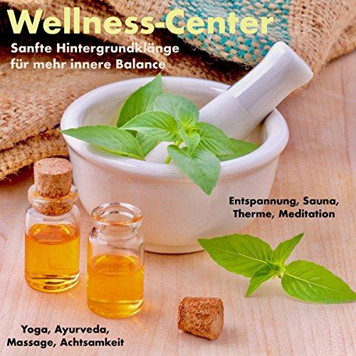 Wellness-Center - Sanfte Hintergrundklänge für mehr innere Balance: Entspannung, Sauna, Therme, Meditation, Yoga, Ayurveda, Massage, Achtsamkeit