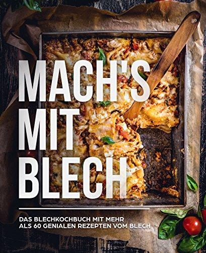 Mach's mit Blech: das Blech Kochbuch mit über 60 himmlischen Blech Rezepten für jeden Anlass
