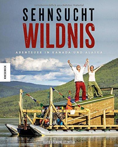 Sehnsucht Wildnis: Freiheit und Abenteuer in Kanada und Alaska (Reisebericht, Freiträumer, Aussteiger, Grünes Band, Yukon)