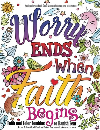 Adult coloring book : Good Vibes relaxation and Inspiration: Worry end when faith begin : Faith and Color Combine  to Banish Fear from Bible God ... Luke and more (Adult Coloring Books, Band 23)