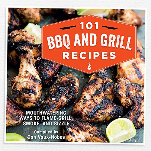 101 BBQ and Grill Recipes: Mouthwatering ways to flame-grill, smoke, and sizzle