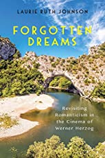 Forgotten Dreams: Revisiting Romanticism in the Cinema of Werner Herzog (Screen Cultures: German Film and the Visual)