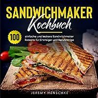 Sandwichmaker Kochbuch: 100 einfache und leckere Sandwichmaker Rezepte für Einsteiger und Berufstätige