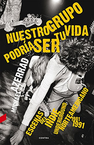 Nuestro grupo podria ser tu vida / Our Band Could Be Your Life: Escenas del Indie Underground Norteamericano 1981-1991 / Scenes from the American Indie Underground 1981-1991