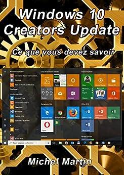 Windows 10 Creators Update: Ce que vous devez savoir par [Martin, Michel]