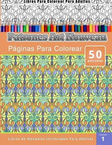 Libros Para Colorear Para Adultos: Patrones Art Nouveau Paginas Para Colorear (Libros de Mandalas Intrincados Para Adultos) Volumen 1