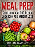 MEAL PREP: Guidebook and 100 Recipe Cookbook for Weight Loss (Healthy Eating, Meal Prep Cookbook, Meal Planning, Low Carb Diet, Freezable Recipes, Meal Plan, Batch Cooking)