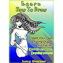 Learn How To Draw: Create Your Own Amazing Shapes And Figures (Doodle and Zen, Drawing people) (Drawing Book Book 1) (English Edition)