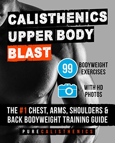 Calisthenics: Upper Body BLAST: 99 Bodyweight Exercises | The #1 Chest, Arms, Shoulders & Back Bodyweight Training Guide (English Edition) por Pure Calisthenics