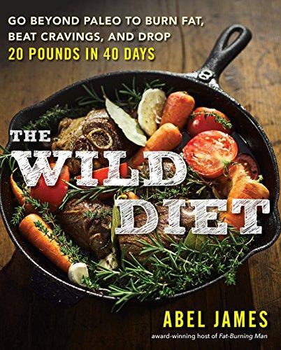 The Wild Diet: Go Beyond Paleo to Burn Fat, Beat Cravings, and Drop 20 Pounds in 40 days (Die Besten Paleo Rezepte)