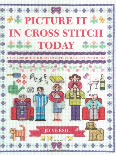 Picture It in Cross Stitch Today: Over 1,000 Motifs and Ideas to Capture Your Life in Stitches