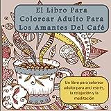 El Libro Para Colorear Adulto Para Los Amantes Del Cafe: Un libro para colorear adulto para anti estres, la relajacion y la meditacion (Arte Terapia la meditacion y la atencion plena)