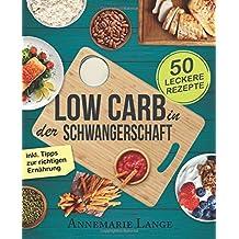 Low Carb in der Schwangerschaft: Das Kochbuch mit 50 gesunden und leckeren Rezepten